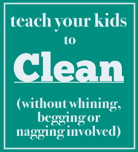 teach your kids to clean (without whining, begging or nagging involved)